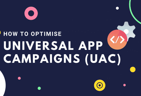 How to optimise Universal App Campaigns (UAC)